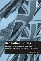 One Nation Britain - History, the Progressive Tradition, and Practical Ideas for Today's Politicians ebook by Richard Carr