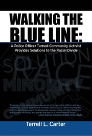 Walking the Blue Line: A Police Officer Turned Community Activist Provides Solutions to the Racial Divide ebook by Terrell L. Carter