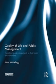 Quality of Life and Public Management - Redefining Development in the Local Environment ebook by John Whitelegg