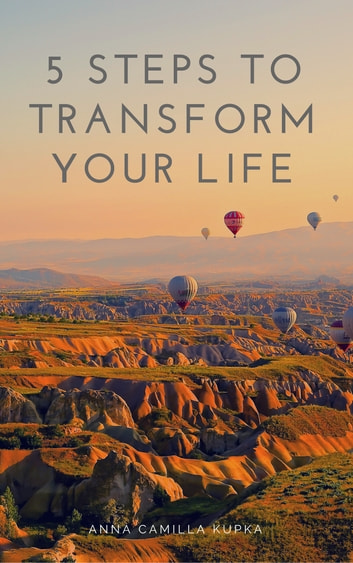 5 Steps To Transform Your Life ebook by Anna Camilla Kupka