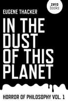 In the Dust of This Planet: Horror of Philosophy vol. 1 ebook by Eugene Thacker