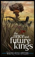 The Once and Future Kings ebook by Wayne Kyle Spitzer