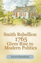 Smith Rebellion 1765 Gives Rise to Modern Politics ebook by Karen Ramsburg