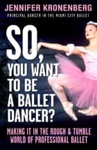 So, You Want To Be a Ballet Dancer? - Making It in the Rough and Tumble World of Professional Ballet ebook by Jennifer Kronenberg