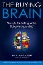 The Buying Brain - Secrets for Selling to the Subconscious Mind ebook by A. K. Pradeep