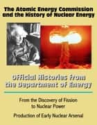 The Atomic Energy Commission and the History of Nuclear Energy: Official Histories from the Department of Energy - From the Discovery of Fission to Nuclear Power; Production of Early Nuclear Arsenal ebook by Progressive Management