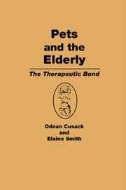 Pets and the Elderly - The Therapeutic Bond ebook by Odean Cusack,Elaine Smith