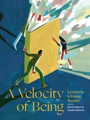 A Velocity of Being - Letters to A Young Reader ebook by Maria Popova, Claudia Bedrick