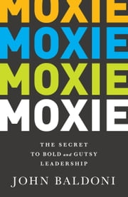 Moxie - The Secret to Bold and Gutsy Leadership ebook by John Baldoni