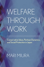 Welfare through Work - Conservative Ideas, Partisan Dynamics, and Social Protection in Japan ebook by Mari Miura