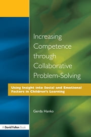 Increasing Competence Through Collaborative Problem-Solving - Using Insight Into Social and Emotional Factors in Children's Learning ebook by Gerda Hanko