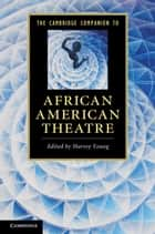 The Cambridge Companion to African American Theatre ebook by Harvey Young
