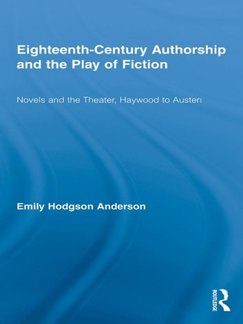 Eighteenth-Century Authorship and the Play of Fiction - Novels and the Theater, Haywood to Austen ebook by Emily Hodgson Anderson