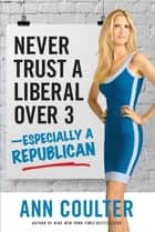 Never Trust a Liberal Over Three?Especially a Republican ekitaplar by Ann Coulter