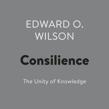 Consilience - The Unity of Knowledge audiobook by Edward O. Wilson
