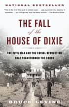 The Fall of the House of Dixie - The Civil War and the Social Revolution That Transformed the South ebook by Bruce Levine