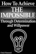 How To Achieve The Impossible Through Willpower and Determination [True Stories Exposed] ebook by Chris Diamond