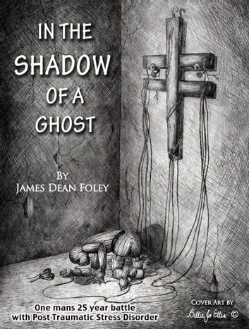 In the Shadow of a Ghost - One Man's Twenty-Five Year Battle with Post Traumatic Stress Disorder ebook by James Dean Foley