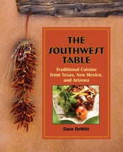 Southwest Table - Traditional Cuisine From Texas, New Mexico, And Arizona ebook by Dave Dewitt