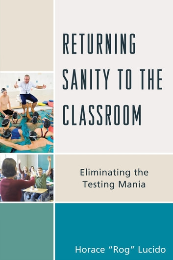 Returning Sanity to the Classroom - Eliminating the Testing Mania ebook by Horace 'Rog' B. Lucido