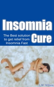 The Ultimate Insomnia Cure - The Best Solution to Get Relief from Insomnia FAST! ebook by L.W. Wilson