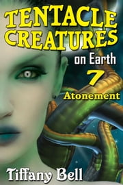 Tentacle Creatures on Earth 7: Atonement - Tentacle Breeding on Earth, #7 ebook by Tiffany Bell