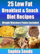 25 Low Fat Breakfast & Snack Diet Recipes - Weight Watchers Points Included ebook by Sophia Seeds