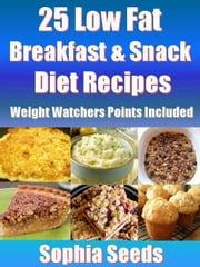 25 Low Fat Breakfast & Snack Diet Recipes - Weight Watchers Points Included - Healthy Recipes ebook by Sophia Seeds