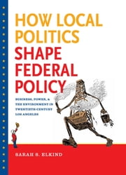 How Local Politics Shape Federal Policy - Business, Power, and the Environment in Twentieth-Century Los Angeles ebook by Sarah S. Elkind