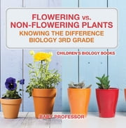 Flowering vs. Non-Flowering Plants : Knowing the Difference - Biology 3rd Grade | Children's Biology Books ebook by Baby Professor