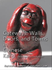 Gateways, Walls, Doors, and Towns in Chinese Kanji: Debunking Confusion ebook by Registered Members of debunKanji.com
