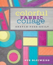 Colorful Fabric Collage - Sketch, Fuse, Quilt! ebook by Sue Bleiweiss