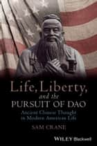 Life, Liberty, and the Pursuit of Dao - Ancient Chinese Thought in Modern American Life ebook by Sam Crane