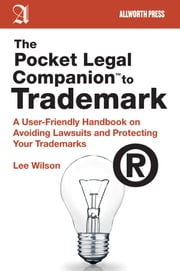 The Pocket Legal Companion to Trademark - A User-Friendly Handbook on Avoiding Lawsuits and Protecting Your Trademarks ebook by Lee Wilson