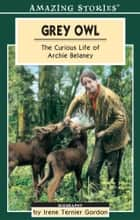 Grey Owl - The Curious Life of Archie Belaney ebook by Irene Ternier Gordon