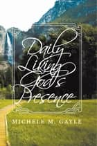 Daily Living God's Presence ebook by Michele M. Gayle