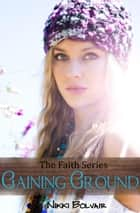 Gaining Ground - The Faith Series, #3 ebook by Nikki Bolvair