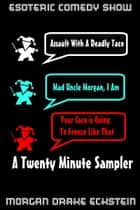 Assault With a Deadly Taco (Mad Uncle Morgan, I Am & Your Face is Going to Freeze Like That) A Twenty Minute Sampler ebook by Morgan Drake Eckstein