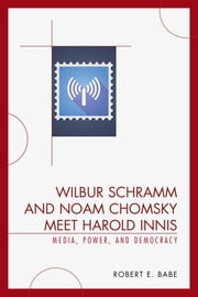 Wilbur Schramm and Noam Chomsky Meet Harold Innis - Media, Power, and Democracy ebook by Robert E. Babe