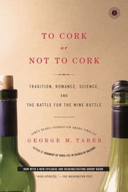 To Cork or Not To Cork - Tradition, Romance, Science, and the Battle for the Wine Bottle ebook by George M. Taber