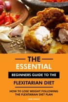 The Essential Beginners Guide to the Flexitarian Diet: How to Lose Weight Following the Flexitarian Diet Plan ebook by Jane Simons, RD.