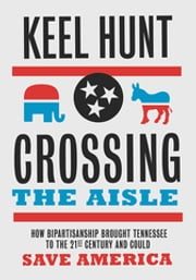 Crossing the Aisle - How Bipartisanship Brought Tennessee to the Twenty-First Century and Could Save America ebook by Keel Hunt