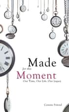 Made for This Moment - Our Time, Our Life, Our Legacy ebook by Connie Friend
