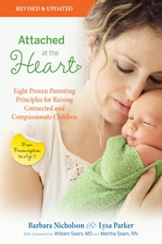 Attached at the Heart - Eight Proven Parenting Principles for Raising Connected and Compassionate Children ebook by Barbara Nicholson,Lysa Parker
