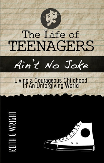The Life of Teenagers Ain't No Joke... - Living a Courageous Childhood, In an Unforgiving World ebook by Keith G. Wright