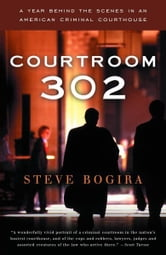 Courtroom 302 - A Year Behind the Scenes in an American Criminal Courthouse ebook by Steve Bogira