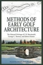 Methods of Early Golf Architecture - The Selected Writings of C.B. Macdonald, George C. Thomas, Robert Hunter ebook by C.B. Macdonald, George C. Thomas, Robert Hunter