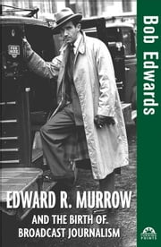 Edward R. Murrow and the Birth of Broadcast Journalism ebook by Edwards, Bob