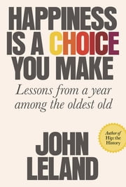 Happiness Is a Choice You Make - Lessons from a Year Among the Oldest Old ebook by John Leland