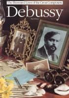 The Illustrated Lives of the Great Composers: Debussy ebook by Paul Holmes